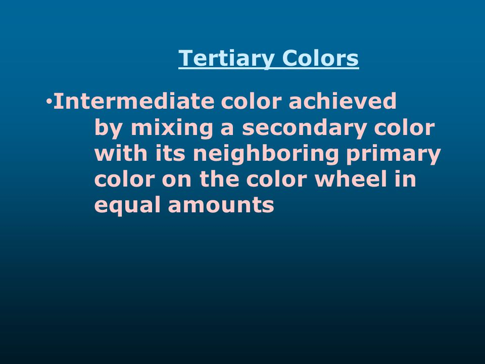 Tertiary Colors Intermediate color achieved by mixing a secondary color with its neighboring primary color on the color wheel in equal amounts