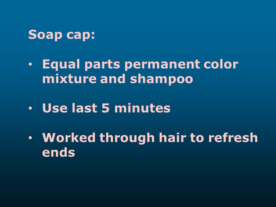 Soap cap: Equal parts permanent color mixture and shampoo Use last 5 minutes Worked through hair to refresh ends