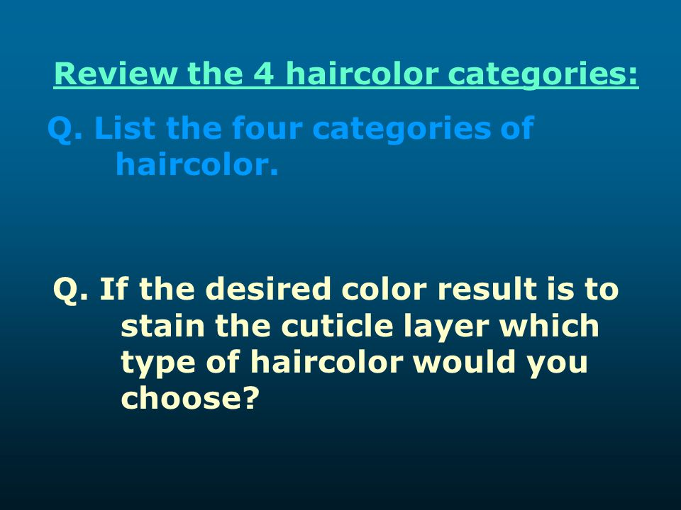 Review the 4 haircolor categories: Q. List the four categories of haircolor. Q. If the desired color result is to stain the cuticle layer which type o