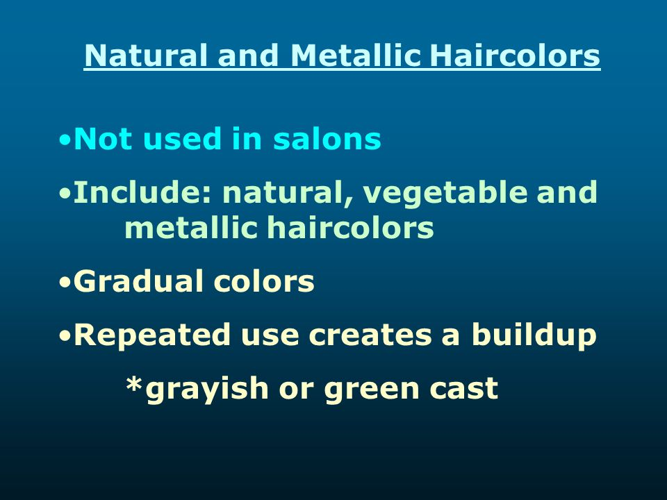 Natural and Metallic Haircolors Not used in salons Include: natural, vegetable and metallic haircolors Gradual colors Repeated use creates a buildup *