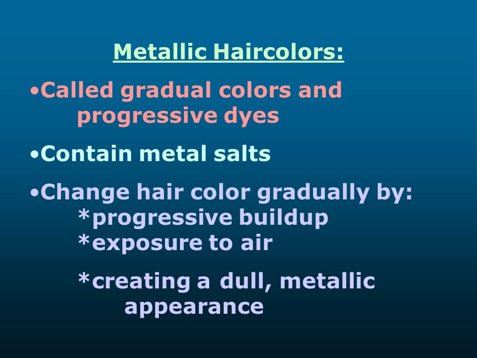 Metallic Haircolors: Called gradual colors and progressive dyes Contain metal salts Change hair color gradually by: *progressive buildup *exposure to