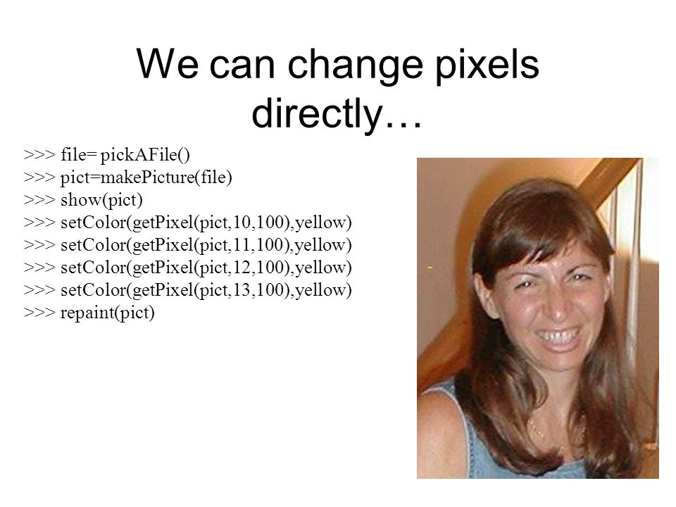 We can change pixels directly… >>> file= pickAFile() >>> pict=makePicture(file) >>> show(pict) >>> setColor(getPixel(pict,10,100),yellow) >>> setColor