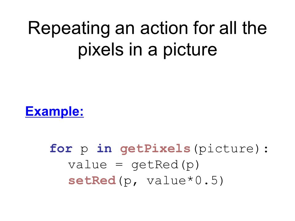 Repeating an action for all the pixels in a picture Example: for p in getPixels(picture): value = getRed(p) setRed(p, value*0.5)