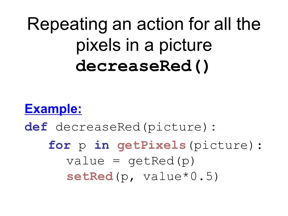 Repeating an action for all the pixels in a picture decreaseRed() Example: def decreaseRed(picture): for p in getPixels(picture): value = getRed(p) setRed(p, value*0.5)