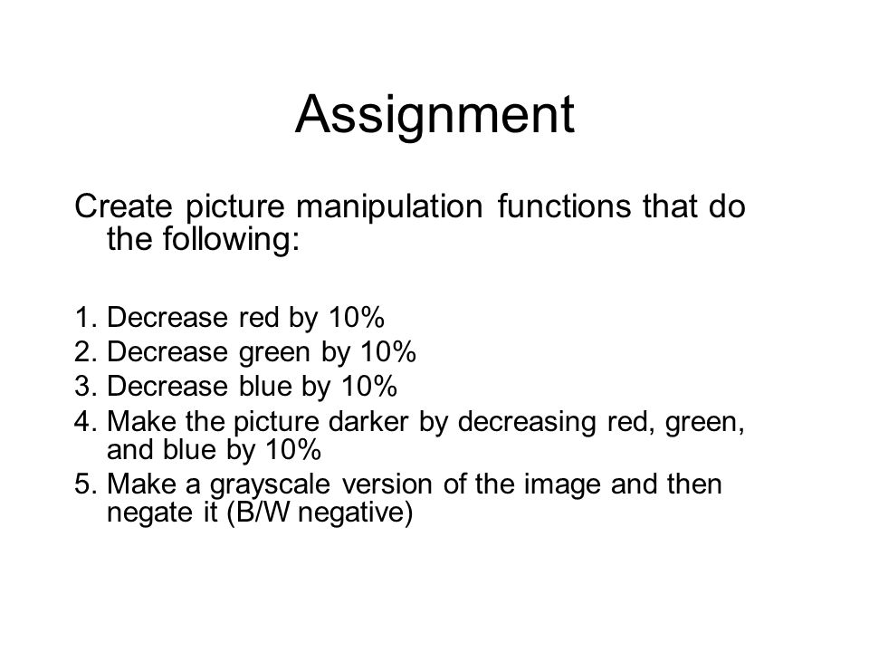 Assignment Create picture manipulation functions that do the following: 1.Decrease red by 10% 2.Decrease green by 10% 3.Decrease blue by 10% 4.Make th