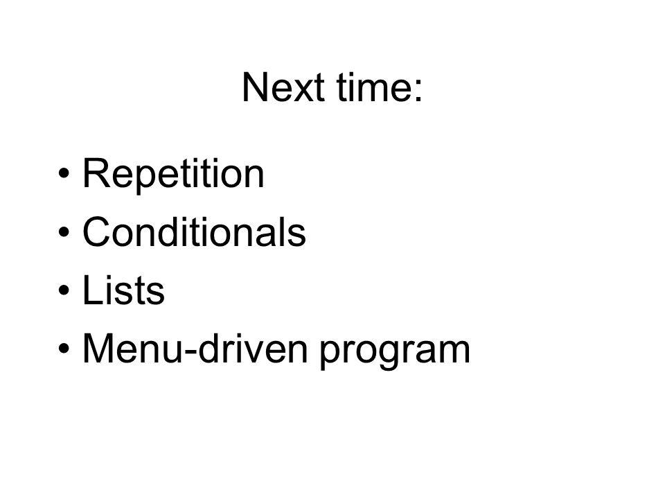 Next time: Repetition Conditionals Lists Menu-driven program