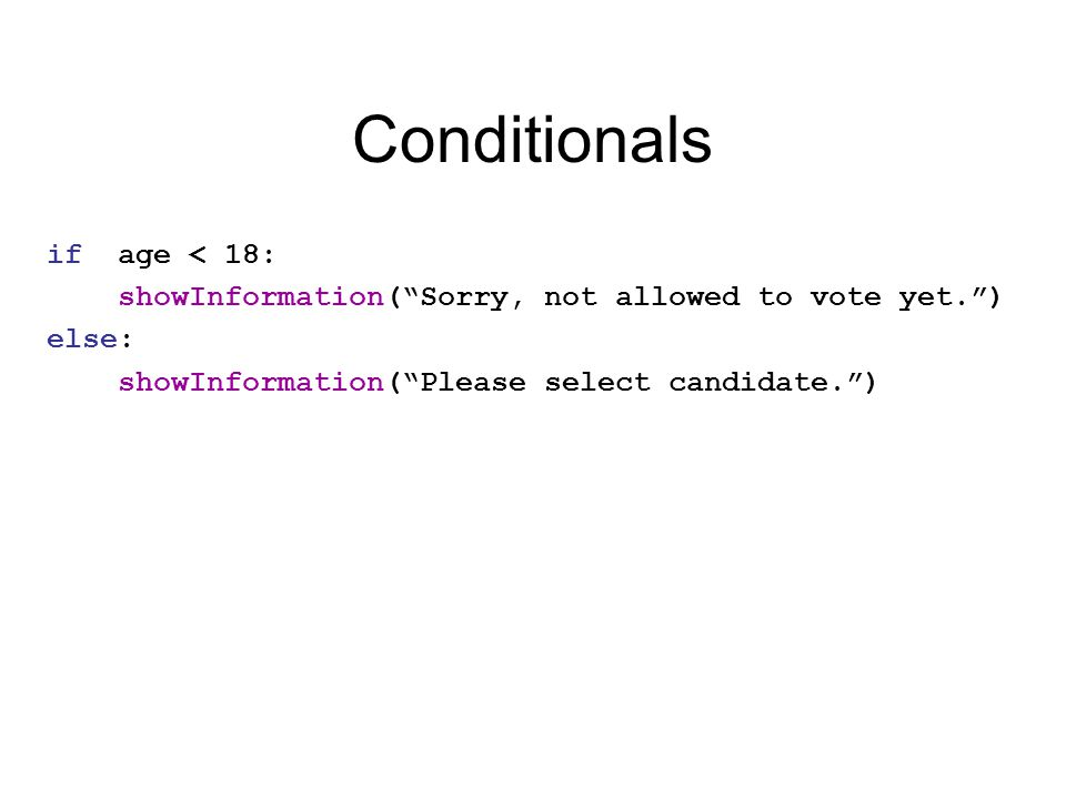 Conditionals if age < 18: showInformation( Sorry, not allowed to vote yet. ) else: showInformation( Please select candidate. )