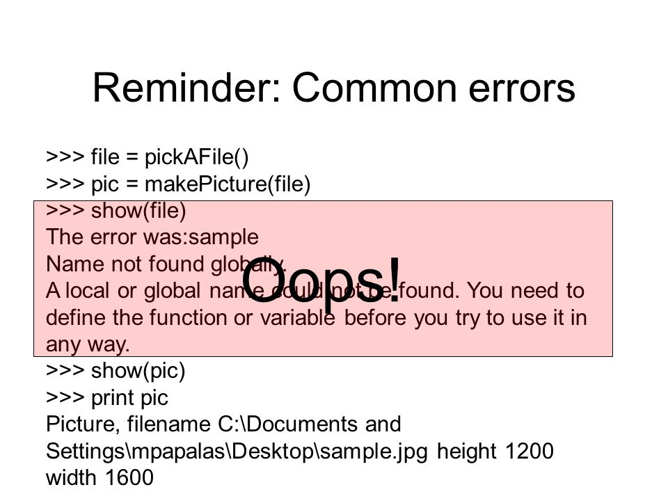 Reminder: Common errors >>> file = pickAFile() >>> pic = makePicture(file) >>> show(file) The error was:sample Name not found globally.