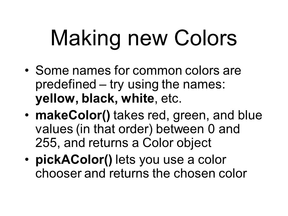 Making new Colors Some names for common colors are predefined – try using the names: yellow, black, white, etc. makeColor() takes red, green, and blue