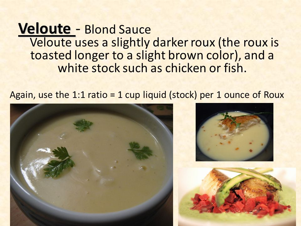 Veloute - Blond Sauce Veloute uses a slightly darker roux (the roux is toasted longer to a slight brown color), and a white stock such as chicken or f