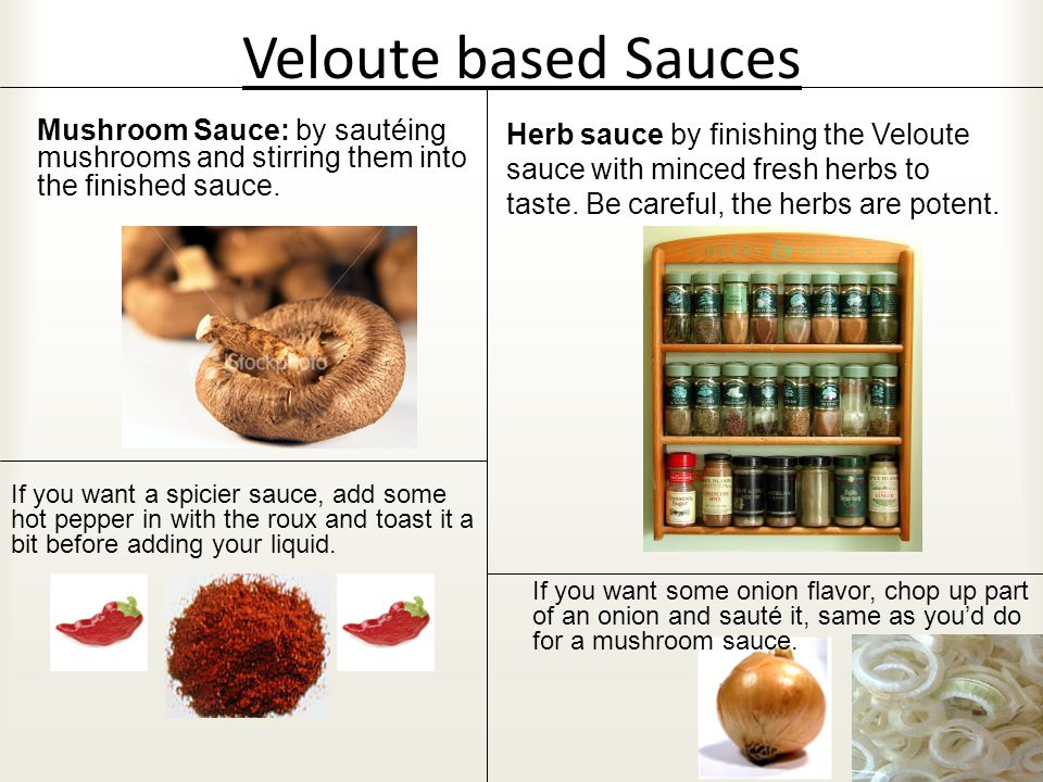 Veloute based Sauces If you want some onion flavor, chop up part of an onion and sauté it, same as you'd do for a mushroom sauce. If you want a spicie