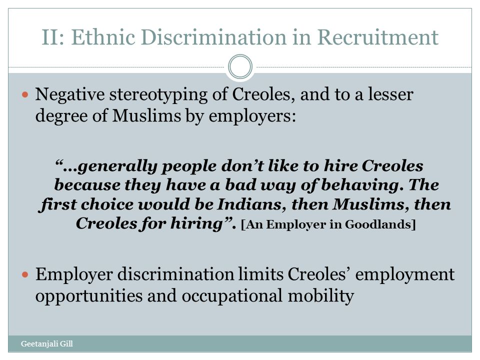 II: Ethnic Discrimination in Recruitment Negative stereotyping of Creoles, and to a lesser degree of Muslims by employers: …generally people don't like to hire Creoles because they have a bad way of behaving.