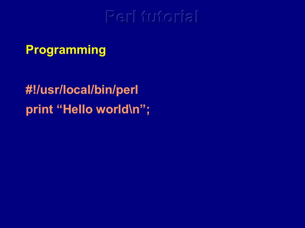 Programming #!/usr/local/bin/perl print Hello world\n ;