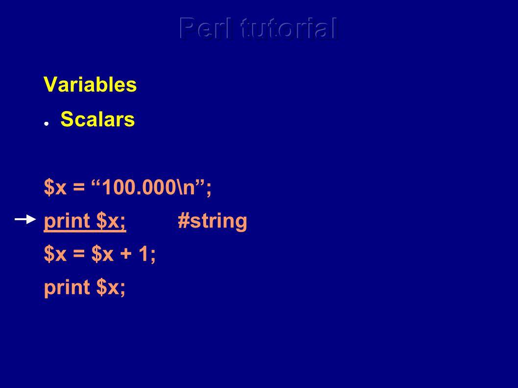Variables ● Scalars $x = 100.000\n ; print $x; #string $x = $x + 1; print $x;
