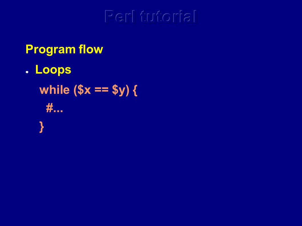 Program flow ● Loops while ($x == $y) { #... }