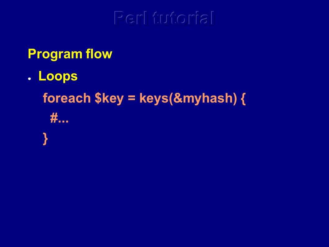 Program flow ● Loops foreach $key = keys(&myhash) { #... }