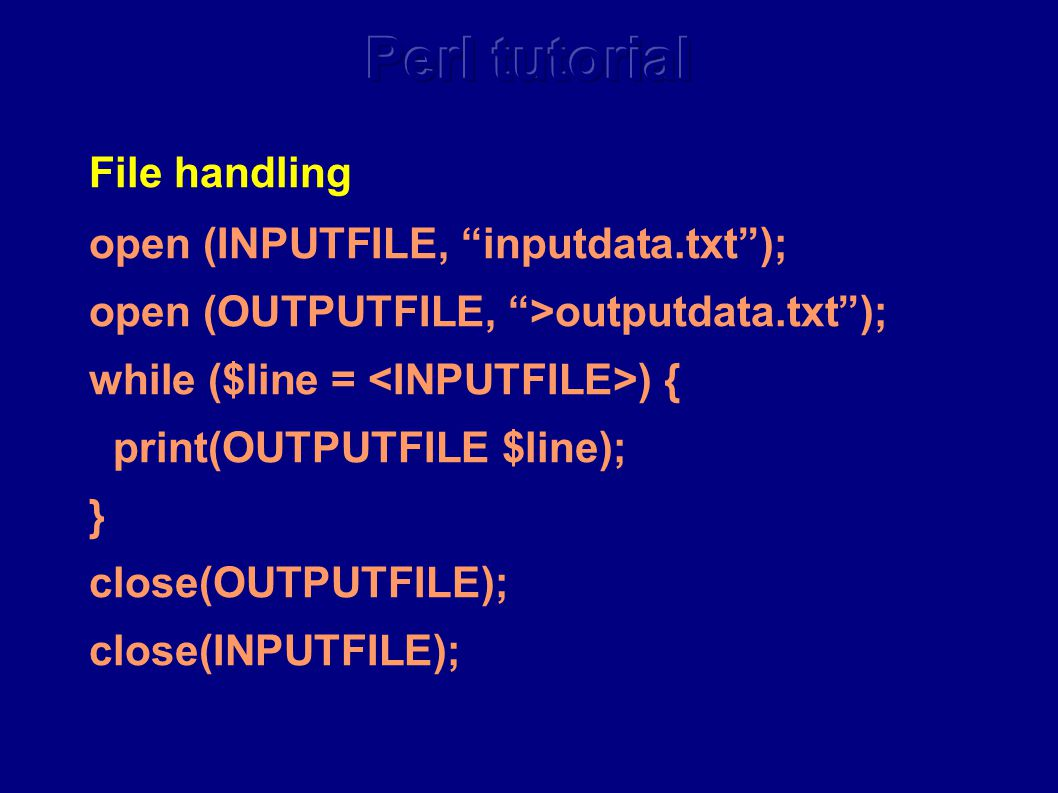 File handling open (INPUTFILE, inputdata.txt ); open (OUTPUTFILE, >outputdata.txt ); while ($line = ) { print(OUTPUTFILE $line); } close(OUTPUTFILE); close(INPUTFILE);