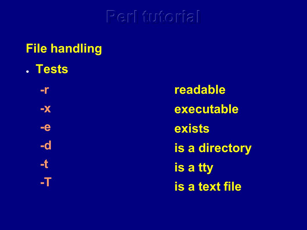 File handling ● Tests -r -x -e -d -t -T readable executable exists is a directory is a tty is a text file