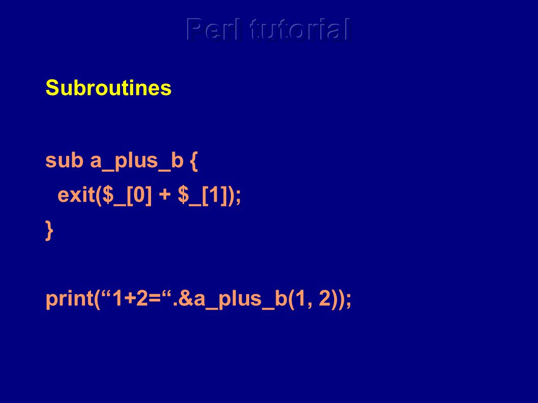 Subroutines sub a_plus_b { exit($_[0] + $_[1]); } print( 1+2= .&a_plus_b(1, 2));