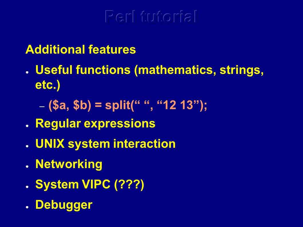 Additional features ● Useful functions (mathematics, strings, etc.) – ($a, $b) = split( , 12 13 ); ● Regular expressions ● UNIX system interaction ● Networking ● System VIPC ( ) ● Debugger