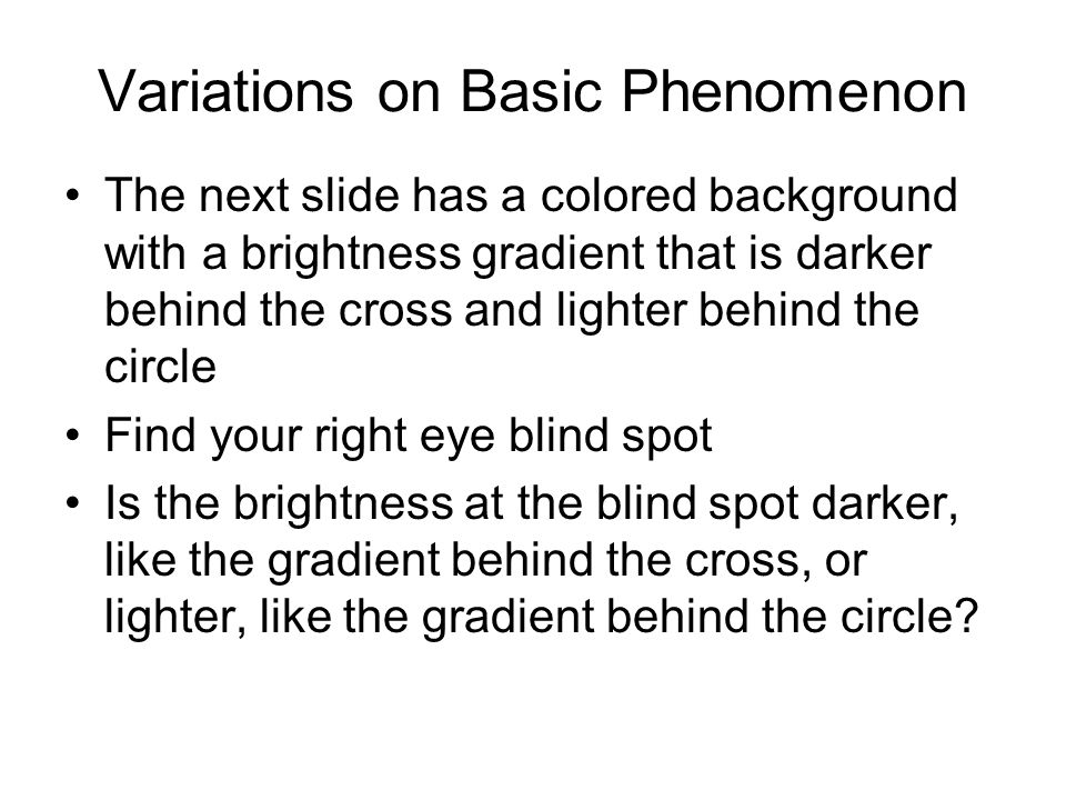 Variations on Basic Phenomenon The next slide has a colored background with a brightness gradient that is darker behind the cross and lighter behind t