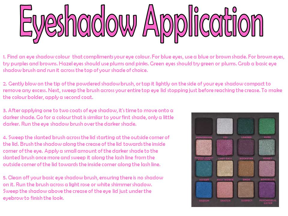 1. Find an eye shadow colour that compliments your eye colour. For blue eyes, use a blue or brown shade. For brown eyes, try purples and browns. Hazel