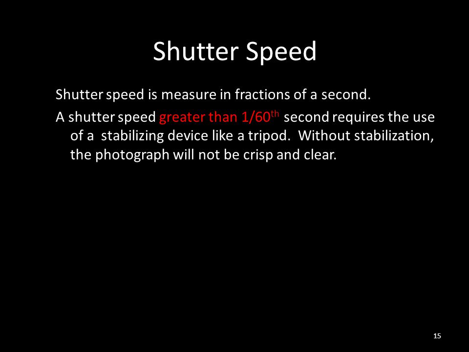 Shutter Speed Shutter speed is measure in fractions of a second.