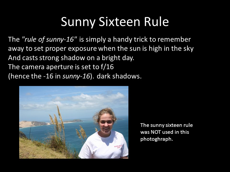 Sunny Sixteen Rule The rule of sunny-16 is simply a handy trick to remember away to set proper exposure when the sun is high in the sky And casts strong shadow on a bright day.
