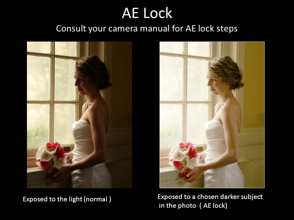 AE Lock Consult your camera manual for AE lock steps Exposed to the light (normal ) Exposed to a chosen darker subject in the photo ( AE lock)