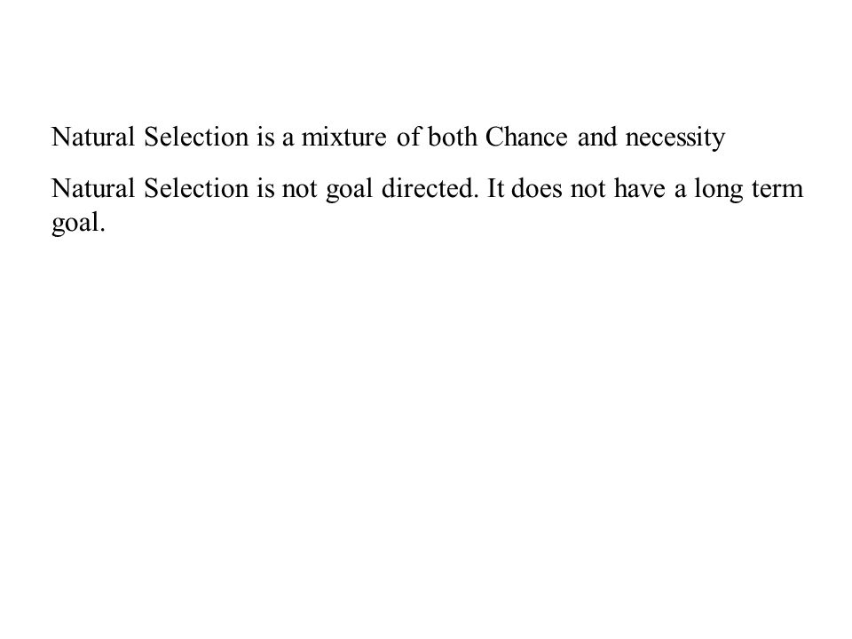 Natural Selection is a mixture of both Chance and necessity Natural Selection is not goal directed.