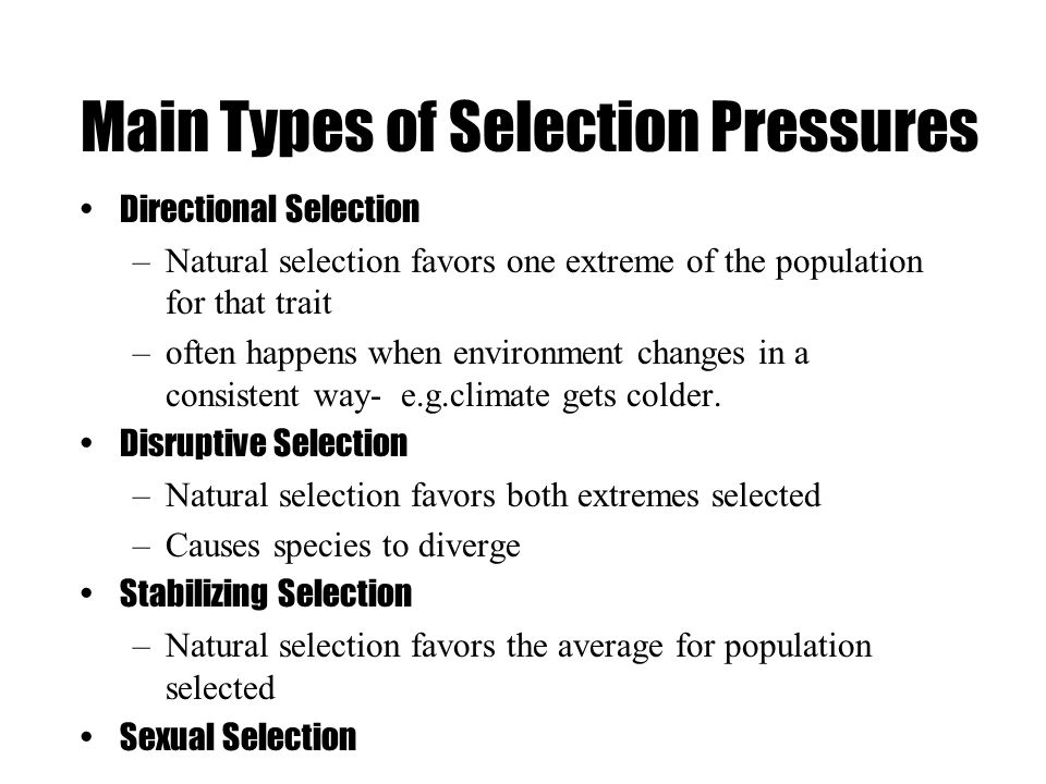 Main Types of Selection Pressures Directional Selection –Natural selection favors one extreme of the population for that trait –often happens when environment changes in a consistent way- e.g.climate gets colder.