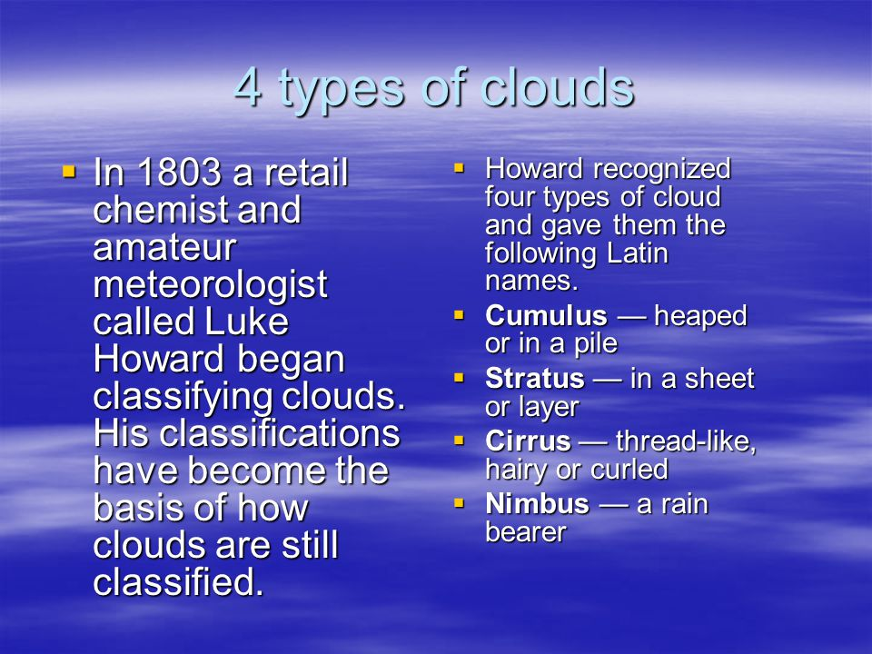 4 types of clouds  Howard recognized four types of cloud and gave them the following Latin names.  Cumulus — heaped or in a pile  Stratus — in a sh