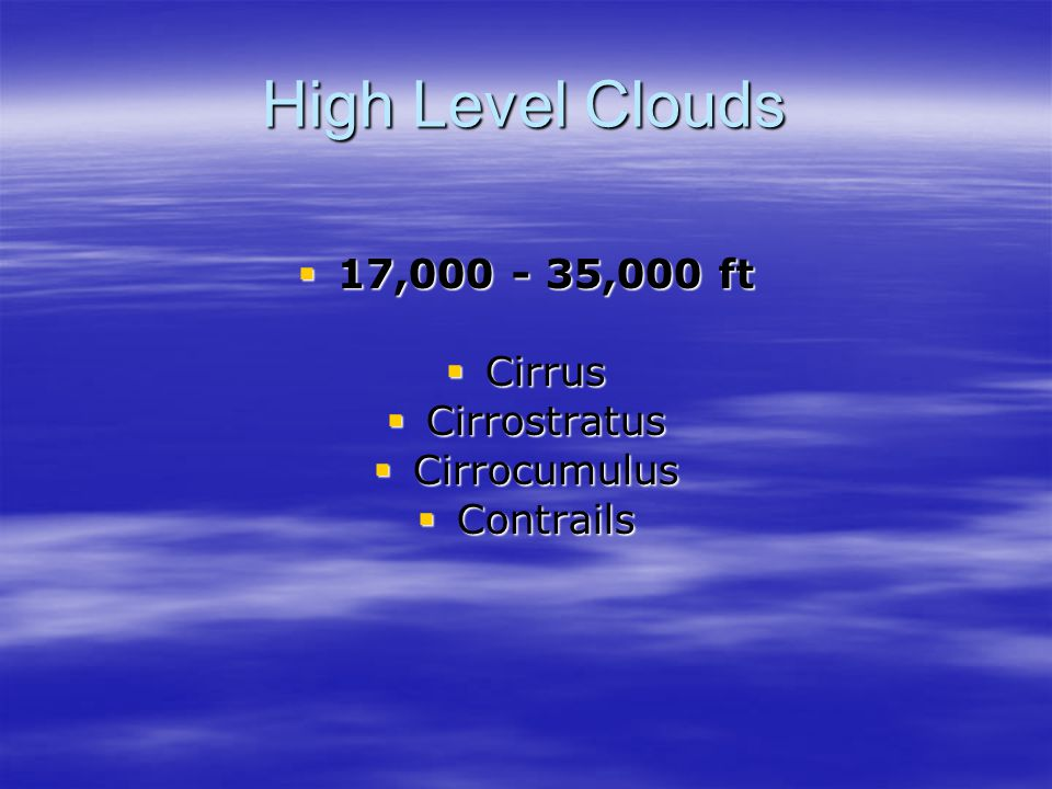 High Level Clouds  17,000 - 35,000 ft  Cirrus  Cirrostratus  Cirrocumulus  Contrails