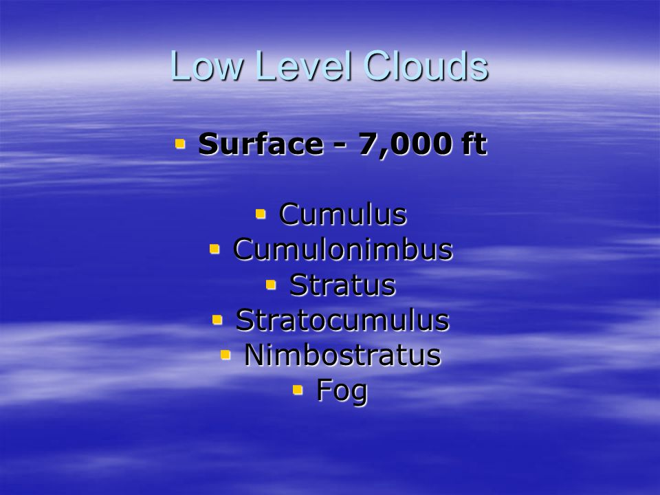 Low Level Clouds  Surface - 7,000 ft  Cumulus  Cumulonimbus  Stratus  Stratocumulus  Nimbostratus  Fog