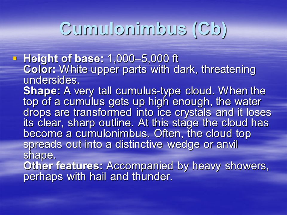 Cumulonimbus (Cb)  Height of base: 1,000–5,000 ft Color: White upper parts with dark, threatening undersides. Shape: A very tall cumulus-type cloud.