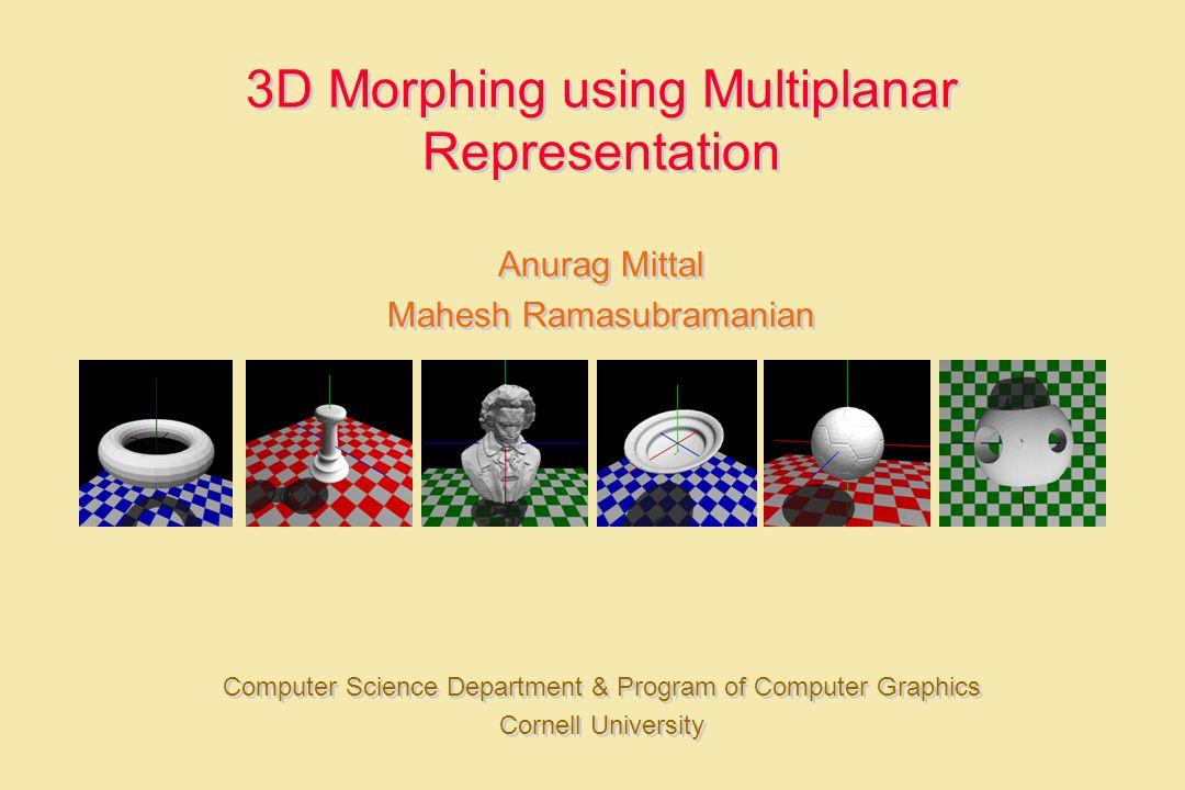 3D Morphing using Multiplanar Representation Anurag Mittal Mahesh Ramasubramanian Computer Science Department & Program of Computer Graphics Cornell U
