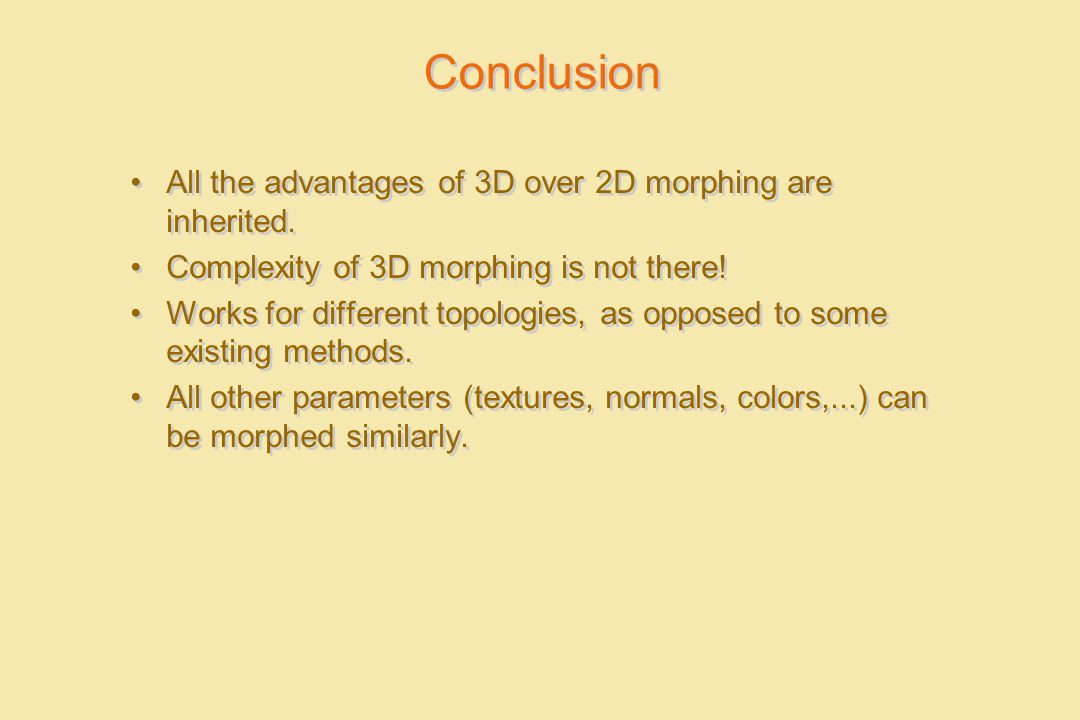Conclusion All the advantages of 3D over 2D morphing are inherited. Complexity of 3D morphing is not there! Works for different topologies, as opposed
