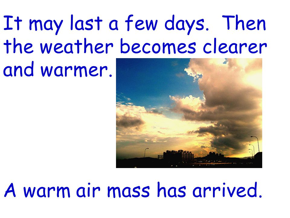 It may last a few days. Then the weather becomes clearer and warmer. A warm air mass has arrived.