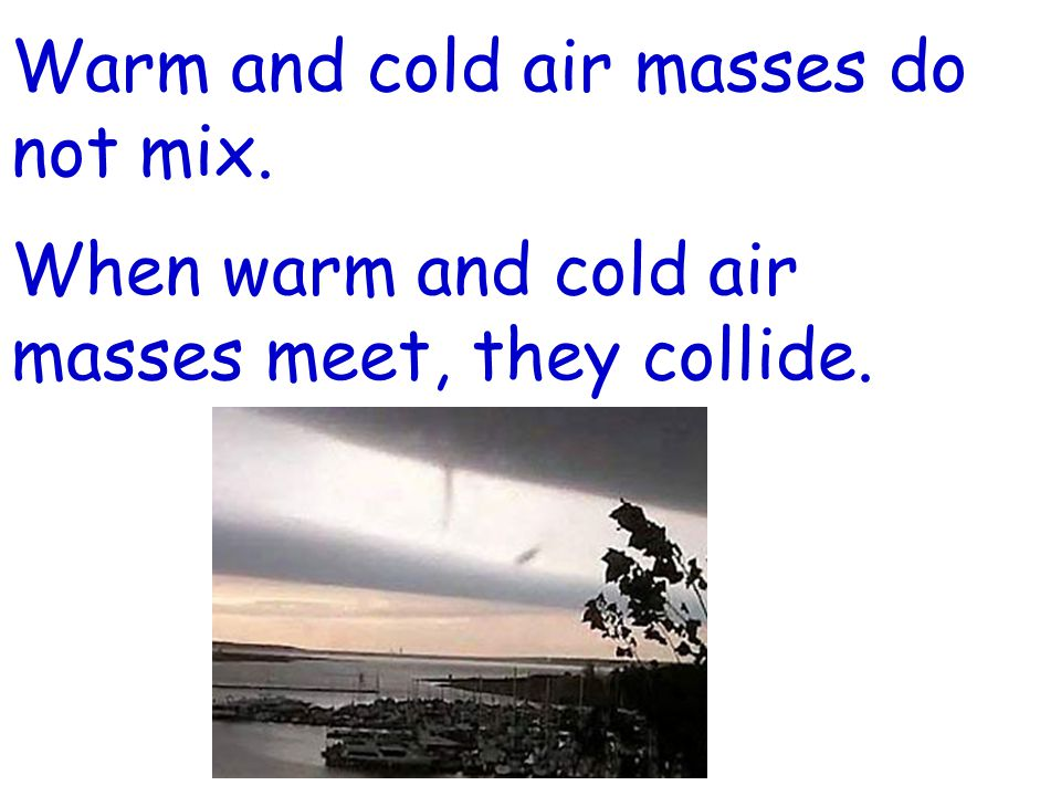 Warm and cold air masses do not mix. When warm and cold air masses meet, they collide.