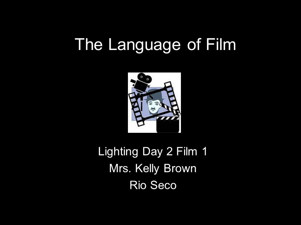 The Language of Film Lighting Day 2 Film 1 Mrs. Kelly Brown Rio Seco