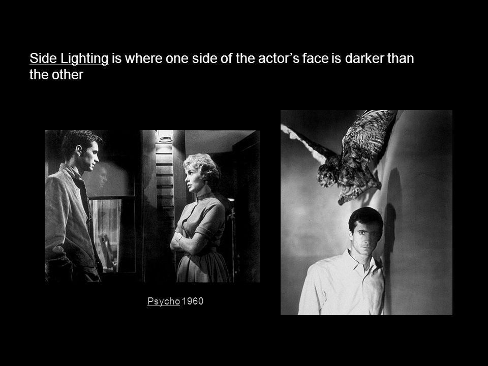 Side Lighting is where one side of the actor's face is darker than the other Psycho 1960