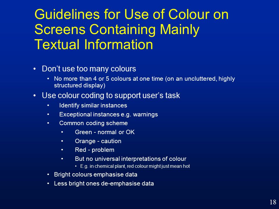 18 Guidelines for Use of Colour on Screens Containing Mainly Textual Information Don't use too many colours No more than 4 or 5 colours at one time (on an uncluttered, highly structured display) Use colour coding to support user's task Identify similar instances Exceptional instances e.g.