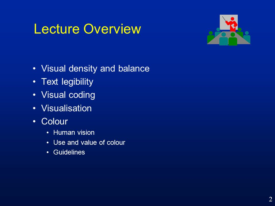 2 Lecture Overview Visual density and balance Text legibility Visual coding Visualisation Colour Human vision Use and value of colour Guidelines