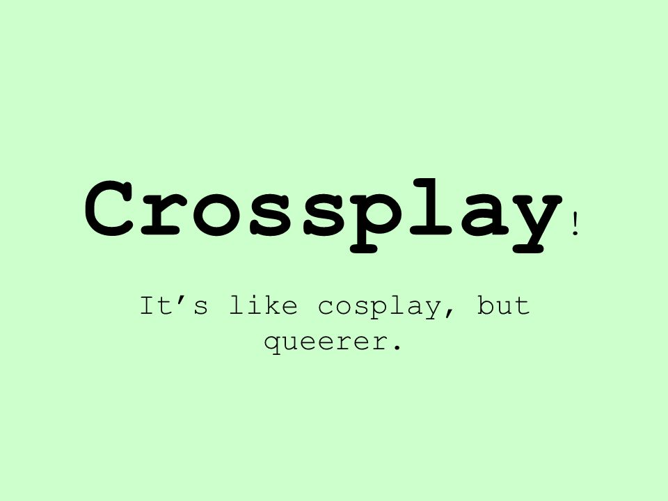 Crossplay ! It's like cosplay, but queerer.