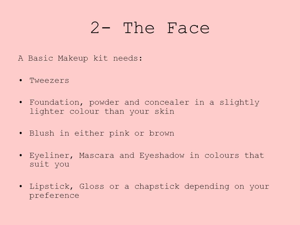 A Basic Makeup kit needs: Tweezers Foundation, powder and concealer in a slightly lighter colour than your skin Blush in either pink or brown Eyeliner