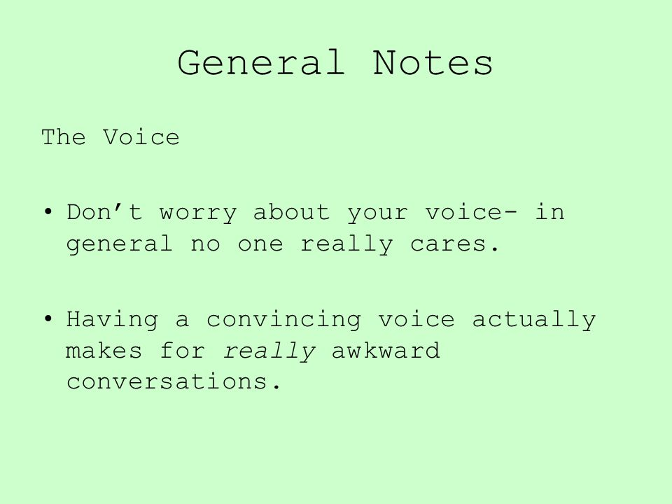 General Notes The Voice Don't worry about your voice- in general no one really cares. Having a convincing voice actually makes for really awkward conv