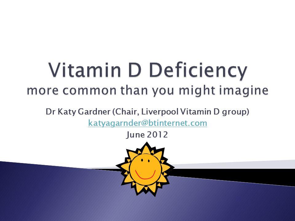 Dr Katy Gardner (Chair, Liverpool Vitamin D group) katyagarnder@btinternet.com June 2012