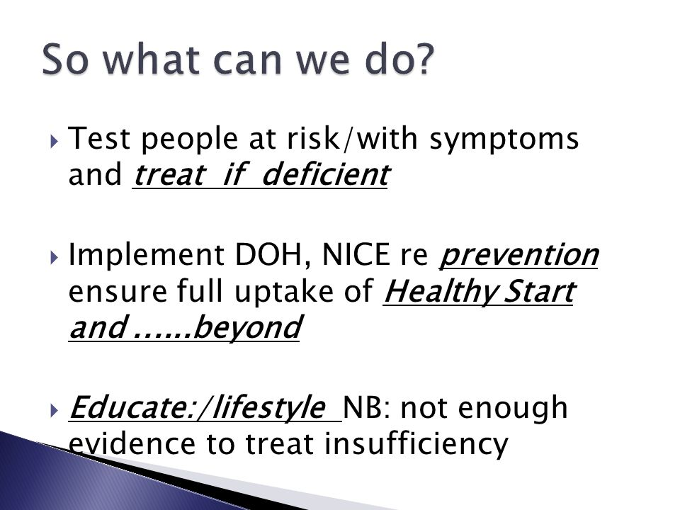  Test people at risk/with symptoms and treat if deficient  Implement DOH, NICE re prevention ensure full uptake of Healthy Start and......beyond  Educate:/lifestyle NB: not enough evidence to treat insufficiency