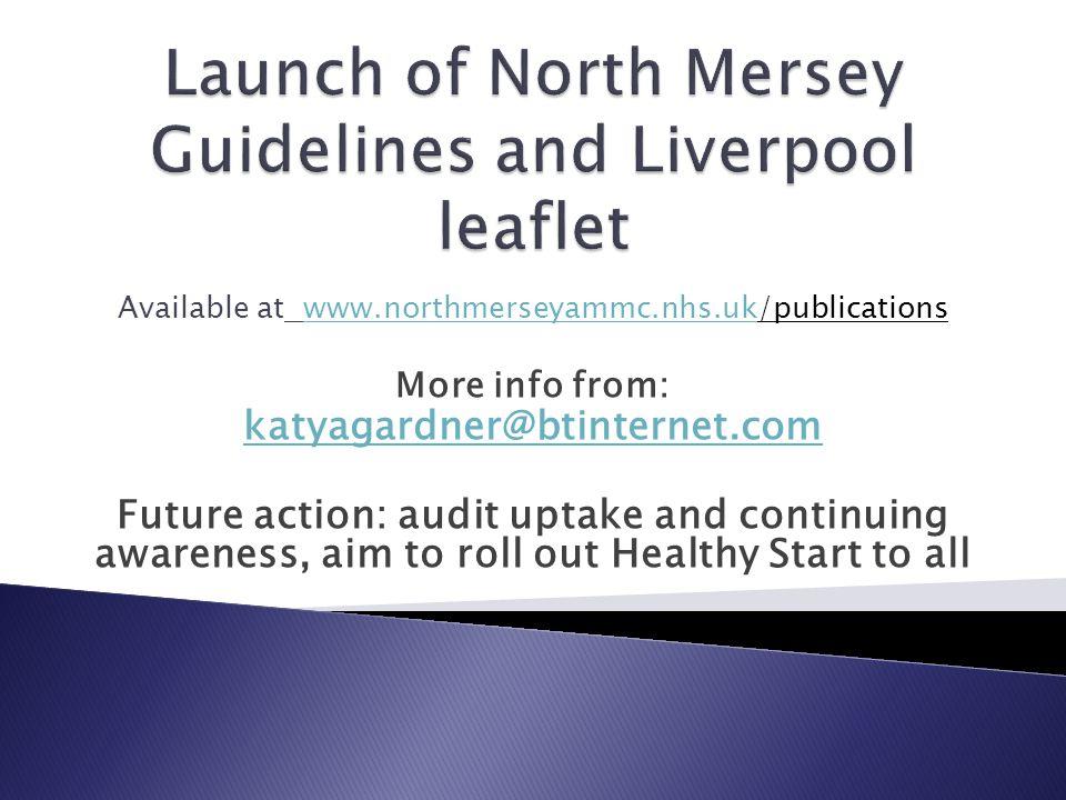Available at www.northmerseyammc.nhs.uk/publicationswww.northmerseyammc.nhs.uk More info from: katyagardner@btinternet.com Future action: audit uptake
