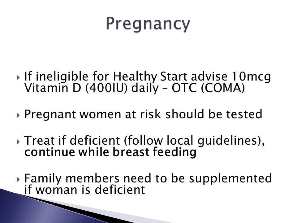  If ineligible for Healthy Start advise 10mcg Vitamin D (400IU) daily – OTC (COMA)  Pregnant women at risk should be tested  Treat if deficient (fo